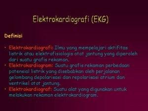 Definisi Elektrokardiografi Ilmu yang mempelajari aktifitas listrik atau