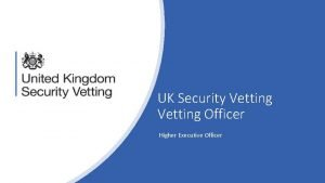 UK Security Vetting Officer Higher Executive Officer About