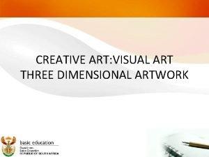 CREATIVE ART VISUAL ART THREE DIMENSIONAL ARTWORK Outcomes