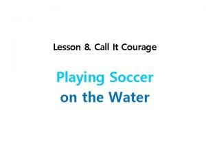 Lesson 8 Call It Courage Playing Soccer on