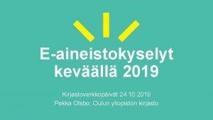 Eaineistokyselyt kevll 2019 Kirjastoverkkopivt 24 10 2019 Pekka