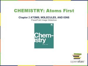 CHEMISTRY Atoms First Chapter 2 ATOMS MOLECULES AND