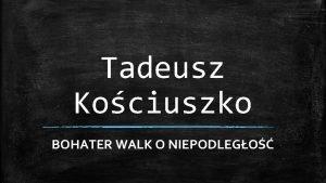 Tadeusz Kociuszko BOHATER WALK O NIEPODLEGO Tadeusz Kociuszko