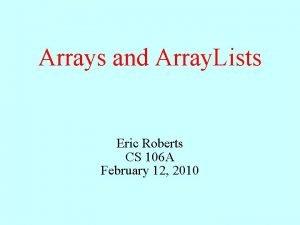 Arrays and Array Lists Eric Roberts CS 106