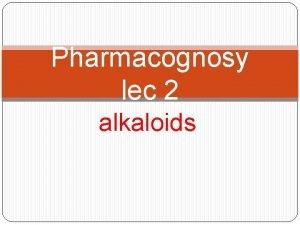 Pharmacognosy lec 2 alkaloids Chemistry of alkaloids Alkaloids