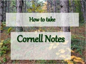 How to take Cornell Notes Cornell Notes Cornell