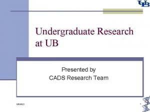Undergraduate Research at UB Presented by CADS Research