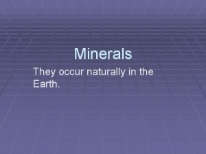 Minerals They occur naturally in the Earth They