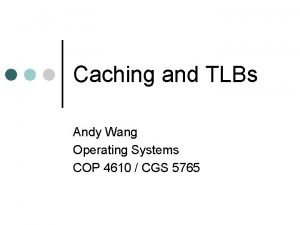 Caching and TLBs Andy Wang Operating Systems COP