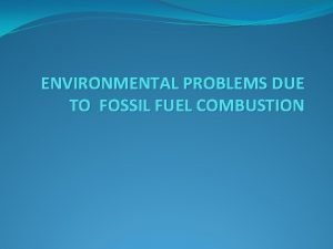 ENVIRONMENTAL PROBLEMS DUE TO FOSSIL FUEL COMBUSTION COMBUSTION
