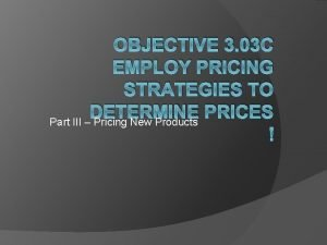 OBJECTIVE 3 03 C EMPLOY PRICING STRATEGIES TO