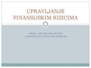 UPRAVLJANJE FINANSIJSKIM RIZICIMA PROF DR ELJKO RAI ASISTENT