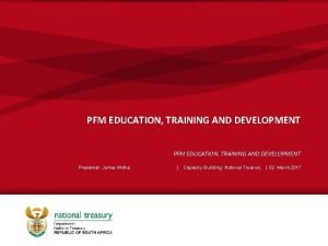 PFM EDUCATION TRAINING AND DEVELOPMENT Presenter James Motha