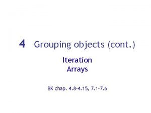 4 Grouping objects cont Iteration Arrays BK chap