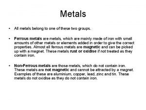 Metals All metals belong to one of these