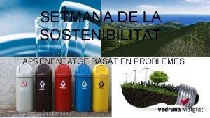 SETMANA DE LA SOSTENIBILITAT APRENENTATGE BASAT EN PROBLEMES
