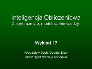 Inteligencja Obliczeniowa Zbiory rozmyte modelowanie wiedzy Wykad 17