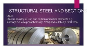 STRUCTURAL STEEL AND SECTIONS Steel I Steel is