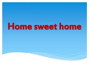 Home sweet home My house Lets go to
