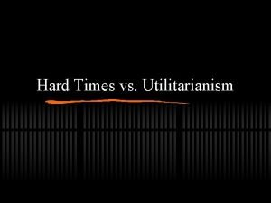 Hard Times vs Utilitarianism Utilitarianism Defined The belief