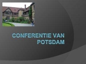 CONFERENTIE VAN POTSDAM Conferentie van Potsdam Waar Cecilienhof