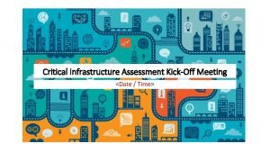 Critical Infrastructure Assessment KickOff Meeting Date Time Agenda