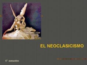 EL NEOCLASICISMO 6 semestre El Neoclasicismo comienza a
