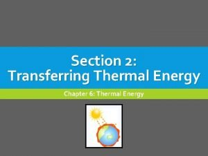Section 2 Transferring Thermal Energy Chapter 6 Thermal