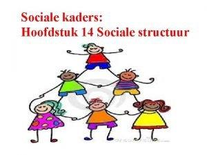 Sociale kaders Hoofdstuk 14 Sociale structuur Begrippen Structuur