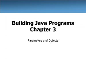 Building Java Programs Chapter 3 Parameters and Objects