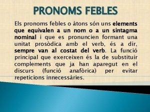 PRONOMS FEBLES Els pronoms febles o tons sn