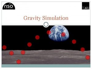 Gravity Simulation Gravity is the weakest of the