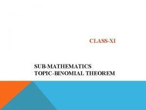 CLASSXI SUBMATHEMATICS TOPICBINOMIAL THEOREM Binomial Theorem Learning Objectives