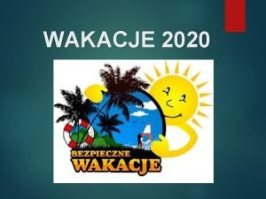 WAKACJE 2020 BEZPIECZNE WAKACJE Witam Was bardzo serdecznie