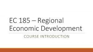 EC 185 Regional Economic Development COURSE INTRODUCTION Overview