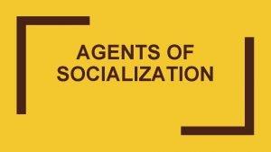 AGENTS OF SOCIALIZATION Agents of Socialization Primary Agents