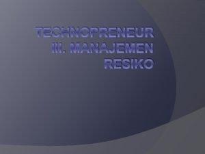 TECHNOPRENEUR III MANAJEMEN RESIKO III Manajemen Resiko Mengambil