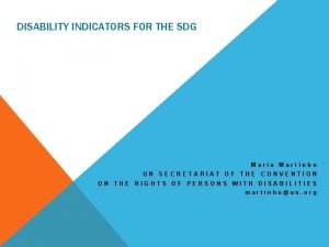 DISABILITY INDICATORS FOR THE SDG Maria Martinho UN