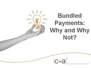 Bundled Payments Why and Why Not Outline Why
