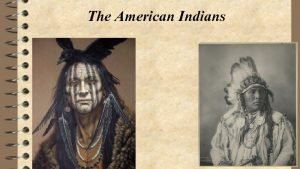 The American Indians Native Americans or Indians were