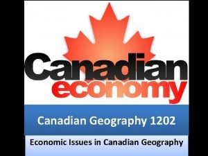 Canadian Geography 1202 Economic Issues in Canadian Geography