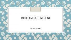 BIOLOGICAL HYGIENE By Hilary S Browne BIOLOGICAL HYGIENE