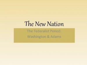 The New Nation The Federalist Period Washington Adams