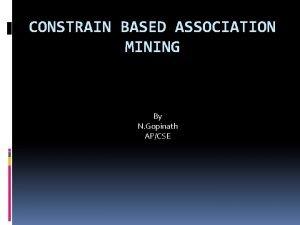 CONSTRAIN BASED ASSOCIATION MINING By N Gopinath APCSE