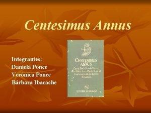 Centesimus Annus Integrantes Daniela Ponce Vernica Ponce Brbara