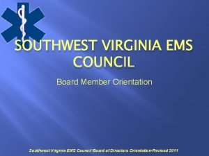 SOUTHWEST VIRGINIA EMS COUNCIL Board Member Orientation Southwest