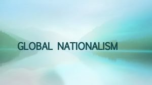 GLOBAL NATIONALISM Nationalism and the Nation State Nationalism