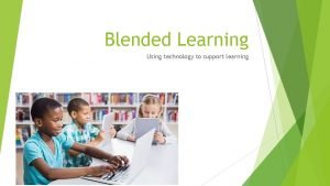 Blended Learning Using technology to support learning What