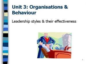 Unit 3 Organisations Behaviour Leadership styles their effectiveness