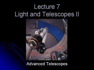 Lecture 7 Light and Telescopes II Advanced Telescopes